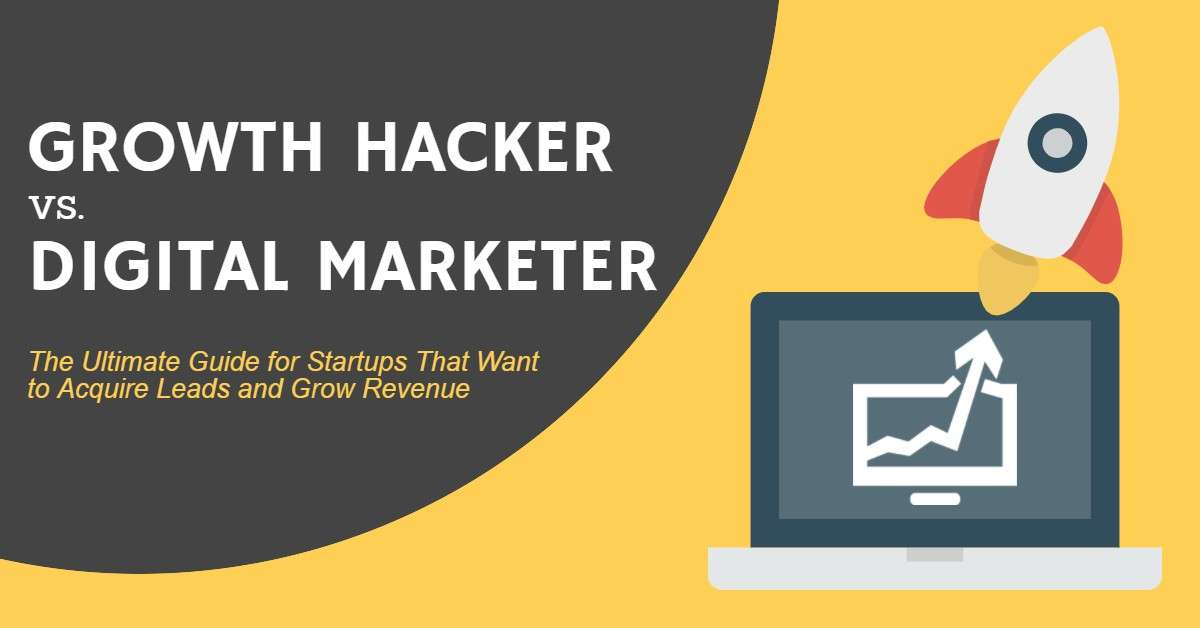 Growth Hacker vs. Digital Marketer - The Ultimate Guide for Startups That Want to Acquire Leads and Grow Revenue